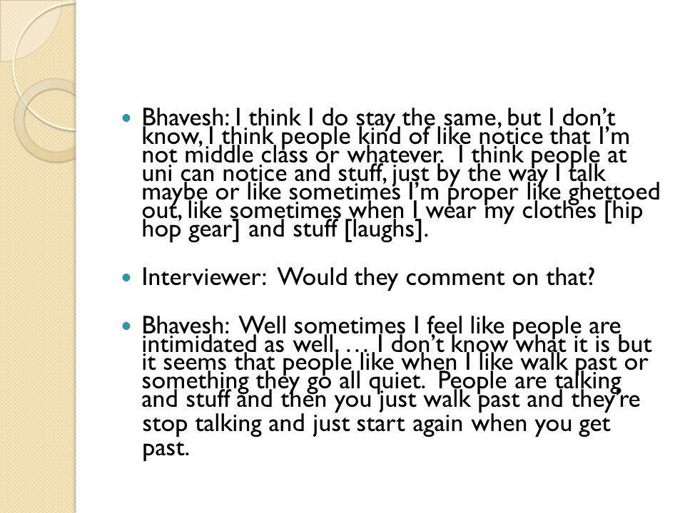 Bhavesh: I think I do stay the same, but I don't know, I think people kind of like notice that I'm not middle class or whatever. I think people at uni can notice and stuff, just by the way I talk maybe or like sometimes I'm proper like ghettoed out, like sometimes when I wear my clothes [hip hop gear] and stuff [laughs].